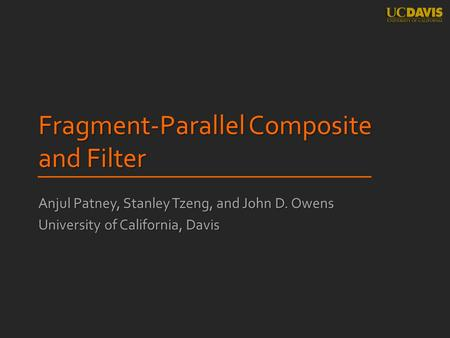 Fragment-Parallel Composite and Filter Anjul Patney, Stanley Tzeng, and John D. Owens University of California, Davis.