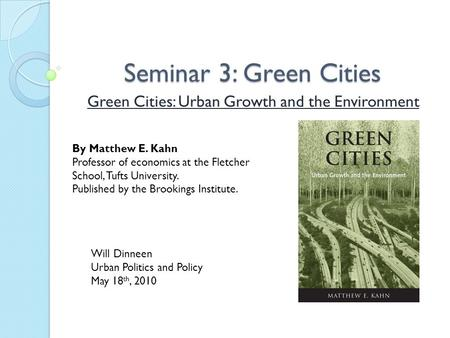 Seminar 3: Green Cities Green Cities: Urban Growth and the Environment By Matthew E. Kahn Professor of economics at the Fletcher School, Tufts University.