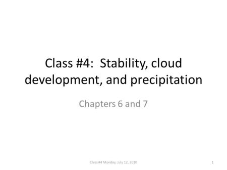 Class #4: Stability, cloud development, and precipitation Chapters 6 and 7 1Class #4 Monday, July 12, 2010.