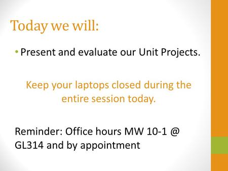 Today we will: Present and evaluate our Unit Projects. Keep your laptops closed during the entire session today. Reminder: Office hours MW GL314.