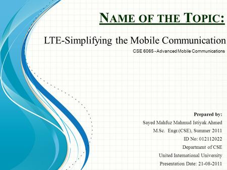 N AME OF THE T OPIC : Prepared by: Sayed Mahfuz Mahmud Istiyak Ahmed M.Sc. Engr.(CSE), Summer 2011 ID No: 012112022 Department of CSE United International.