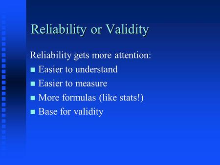 Reliability or Validity Reliability gets more attention: n n Easier to understand n n Easier to measure n n More formulas (like stats!) n n Base for validity.