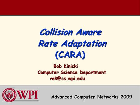 Collision Aware Rate Adaptation (CARA) Bob Kinicki Computer Science Department Computer Science Department  Advanced Computer.