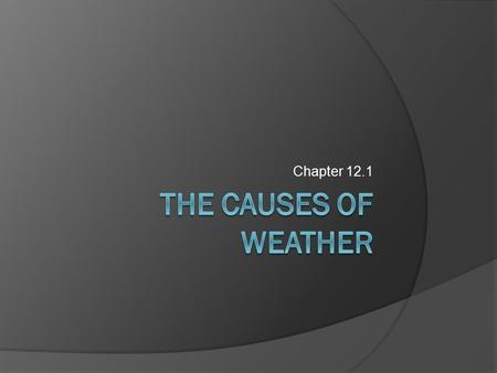 Chapter 12.1 Meteorology  Study of atmospheric phenomena  Weather- day to day variations  Climate- average weather over a long period of time.