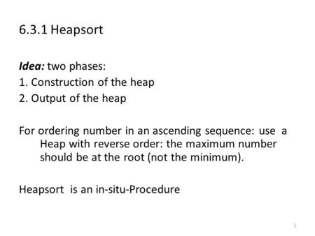 1 6.3.1 Heapsort Idea: two phases: 1. Construction of the heap 2. Output of the heap For ordering number in an ascending sequence: use a Heap with reverse.