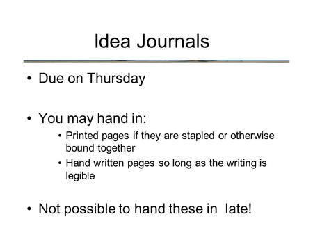 Idea Journals Due on Thursday You may hand in: Printed pages if they are stapled or otherwise bound together Hand written pages so long as the writing.