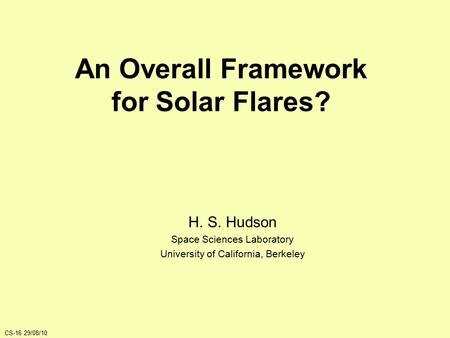 An Overall Framework for Solar Flares? H. S. Hudson Space Sciences Laboratory University of California, Berkeley CS-16 29/08/10.