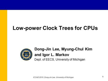 Low-power Clock Trees for CPUs Dong-Jin Lee, Myung-Chul Kim and Igor L. Markov Dept. of EECS, University of Michigan 1 ICCAD 2010, Dong-Jin Lee, University.