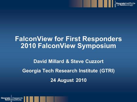 GTRI_B-1 FalconView for First Responders 2010 FalconView Symposium David Millard & Steve Cuzzort Georgia Tech Research Institute (GTRI) 24 August 2010.