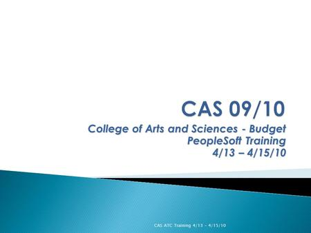 College of Arts and Sciences - Budget PeopleSoft Training 4/13 – 4/15/10 CAS ATC Training 4/13 - 4/15/10.