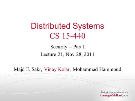 Distributed Systems CS 15-440 Security – Part I Lecture 21, Nov 28, 2011 Majd F. Sakr, Vinay Kolar, Mohammad Hammoud.