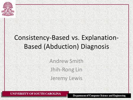 UNIVERSITY OF SOUTH CAROLINA Department of Computer Science and Engineering Consistency-Based vs. Explanation- Based (Abduction) Diagnosis Andrew Smith.