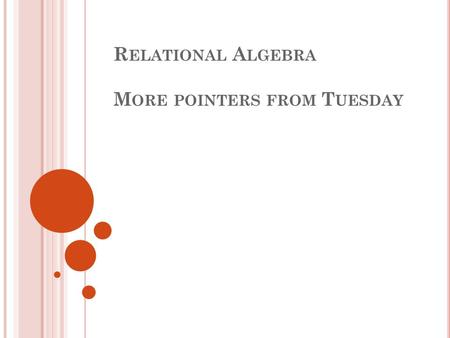 R ELATIONAL A LGEBRA M ORE POINTERS FROM T UESDAY.