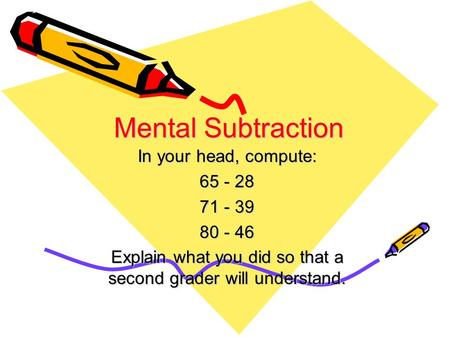 Mental Subtraction In your head, compute: 65 - 28 71 - 39 80 - 46 Explain what you did so that a second grader will understand.