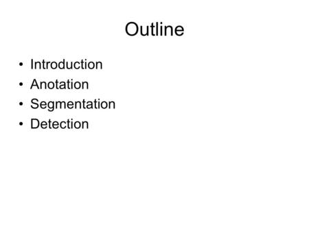 Outline Introduction Anotation Segmentation Detection.