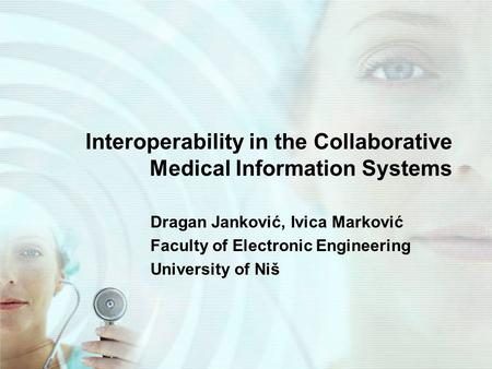 Interoperability in the Collaborative Medical Information Systems Dragan Janković, Ivica Marković Faculty of Electronic Engineering University of Niš.