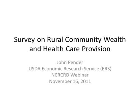 Survey on Rural Community Wealth and Health Care Provision John Pender USDA Economic Research Service (ERS) NCRCRD Webinar November 16, 2011.