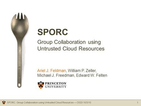 SPORC Group Collaboration using Untrusted Cloud Resources 1SPORC: Group Collaboration using Untrusted Cloud Resources — OSDI 10/5/10 Ariel J. Feldman,