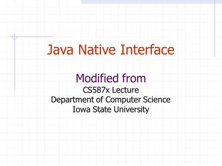 Java Native Interface Modified from CS587x Lecture Department of Computer Science Iowa State University.
