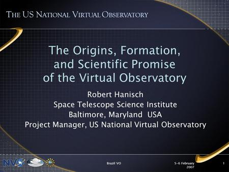 5-6 February 2007 Brazil VO1 The Origins, Formation, and Scientific Promise of the Virtual Observatory Robert Hanisch Space Telescope Science Institute.