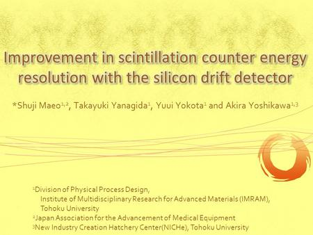 *Shuji Maeo 1,2, Takayuki Yanagida 1, Yuui Yokota 1 and Akira Yoshikawa 1,3 1 Division of Physical Process Design, Institute of Multidisciplinary Research.