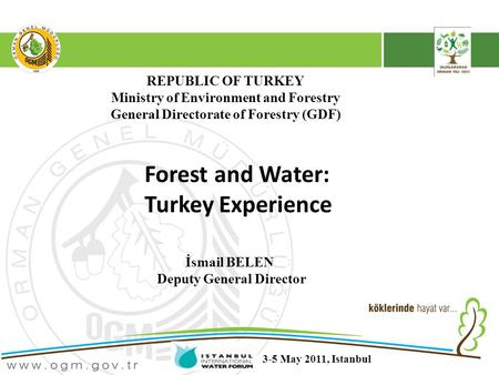 REPUBLIC OF TURKEY Ministry of Environment and Forestry General Directorate of Forestry (GDF) Forest and Water: Turkey Experience İsmail BELEN Deputy General.