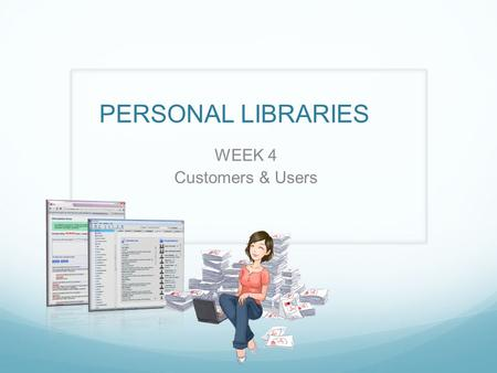 PERSONAL LIBRARIES WEEK 4 Customers & Users. Your Feedback Evaluate market size Talk to more customers Get beyond Stanford.