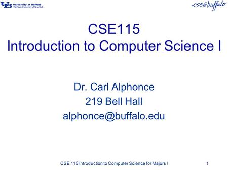 CSE115 Introduction to Computer Science I Dr. Carl Alphonce 219 Bell Hall CSE 115 Introduction to Computer Science for Majors I1.