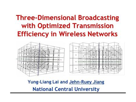 Three-Dimensional Broadcasting with Optimized Transmission Efficiency in Wireless Networks Yung-Liang Lai and Jehn-Ruey Jiang National Central University.