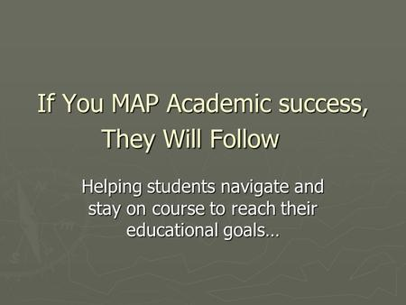 If You MAP Academic success, They Will Follow Helping students navigate and stay on course to reach their educational goals…
