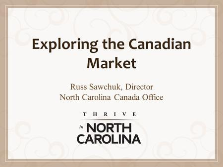 Exploring the Canadian Market Russ Sawchuk, Director North Carolina Canada Office.