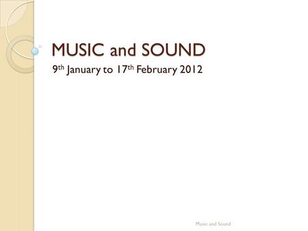 MUSIC and SOUND 9 th January to 17 th February 2012 Music and Sound.