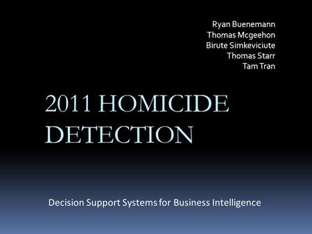 Ryan Buenemann Thomas Mcgeehon Birute Simkeviciute Thomas Starr Tam Tran Decision Support Systems for Business Intelligence 2011 HOMICIDE DETECTION.