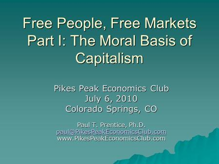 Free People, Free Markets Part I: The Moral Basis of Capitalism Pikes Peak Economics Club July 6, 2010 Colorado Springs, CO Paul T. Prentice, Ph.D.