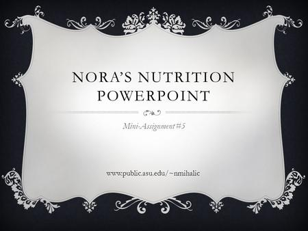 NORA'S NUTRITION POWERPOINT Mini-Assignment #5 www.public.asu.edu/~nmihalic.