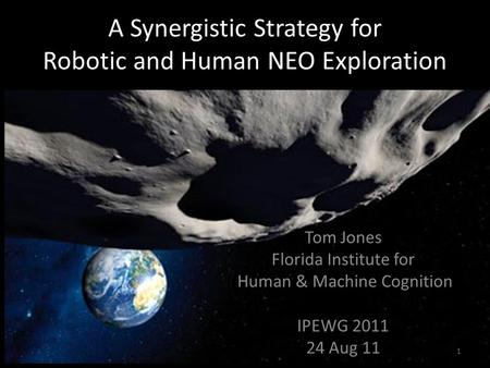 A Synergistic Strategy for Robotic and Human NEO Exploration Tom Jones Florida Institute for Human & Machine Cognition IPEWG 2011 24 Aug 11 1.