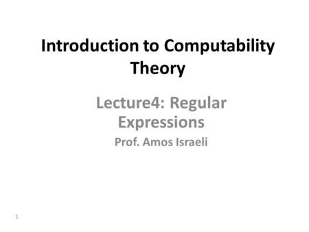 1 Introduction to Computability Theory Lecture4: Regular Expressions Prof. Amos Israeli.