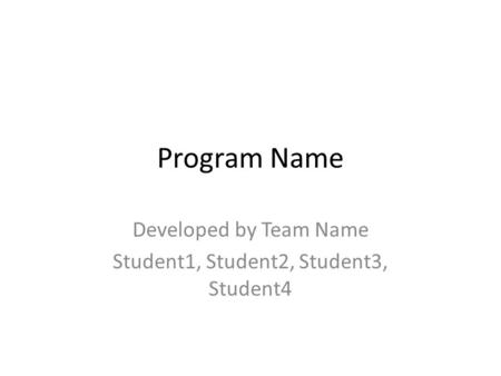 Program Name Developed by Team Name Student1, Student2, Student3, Student4.