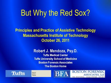 But Why the Red Sox? Principles and Practice of Assistive Technology Massachusetts Institute of Technology October 26, 2011 Robert J. Mendoza, Psy.D.