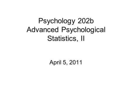 Psychology 202b Advanced Psychological Statistics, II April 5, 2011.