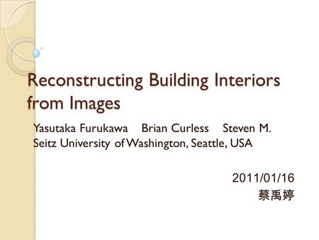 Reconstructing Building Interiors from Images Yasutaka Furukawa Brian Curless Steven M. Seitz University of Washington, Seattle, USA 2011/01/16 蔡禹婷.
