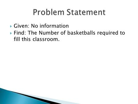  Given: No information  Find: The Number of basketballs required to fill this classroom.