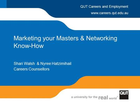 www.careers.qut.edu.au QUT Careers and Employment Marketing your Masters & Networking Know-How Shari Walsh & Nyree Hatzimihail Careers Counsellors.