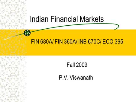 Indian Financial <strong>Markets</strong> P.V. Viswanath FIN 680A/ FIN 360A/ INB 670C/ ECO 395 Fall 2009.