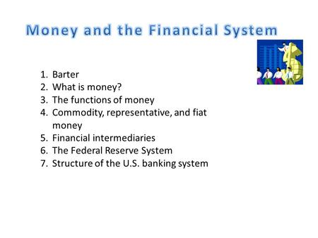 1.Barter 2.What is money? 3.The functions of money 4.Commodity, representative, and fiat money 5.Financial intermediaries 6.The Federal Reserve System.