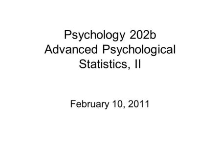 Psychology 202b Advanced Psychological Statistics, II February 10, 2011.