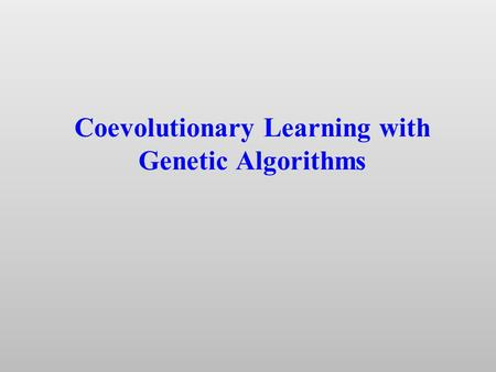 "Coevolutionary Learning with Genetic Algorithms. Problem for learning algorithms: How to select ""training environments"" appropriate to different stages."