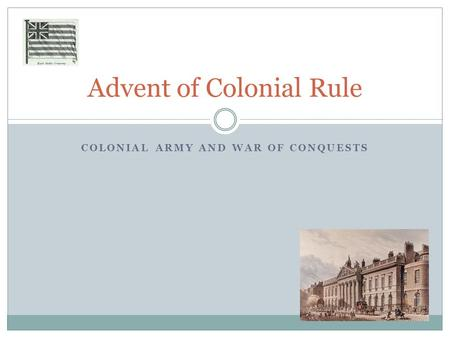 COLONIAL ARMY AND WAR OF CONQUESTS Advent of Colonial Rule.
