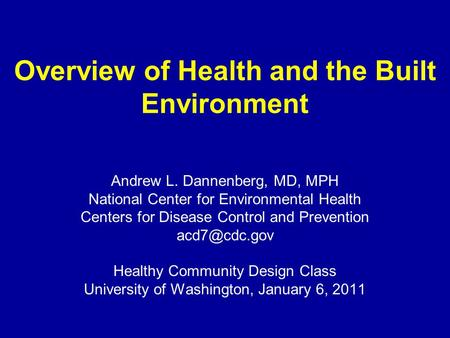 Overview of Health and the Built Environment Andrew L. Dannenberg, MD, MPH National Center for Environmental Health Centers for Disease Control and Prevention.