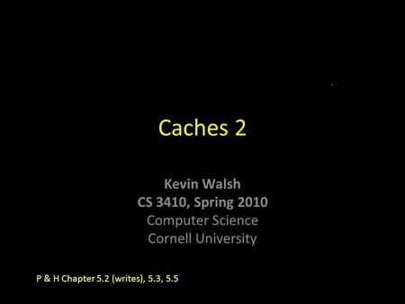 Kevin Walsh CS 3410, Spring 2010 Computer Science Cornell University Caches 2 P & H Chapter 5.2 (writes), 5.3, 5.5.